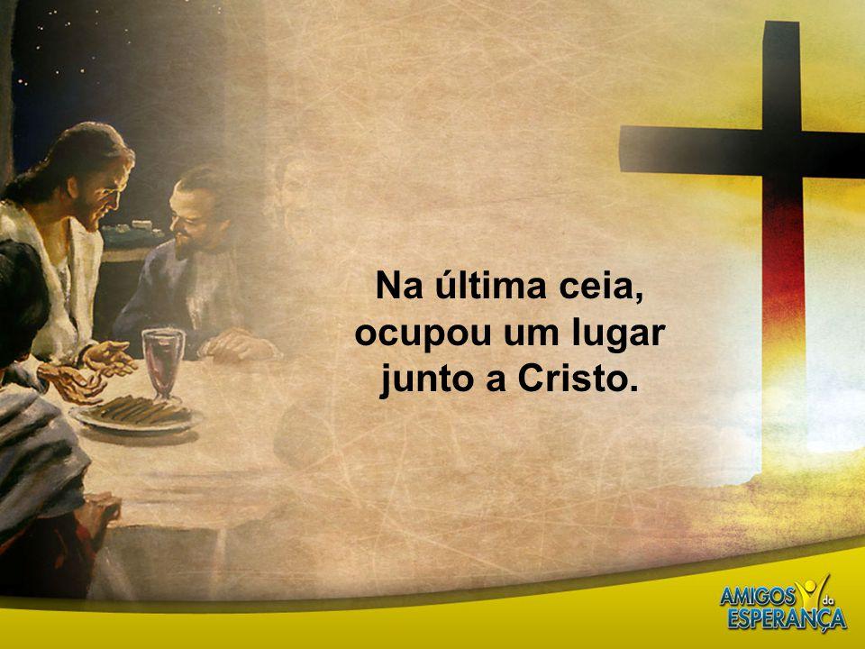 Na última ceia, ocupou um lugar junto a Cristo.