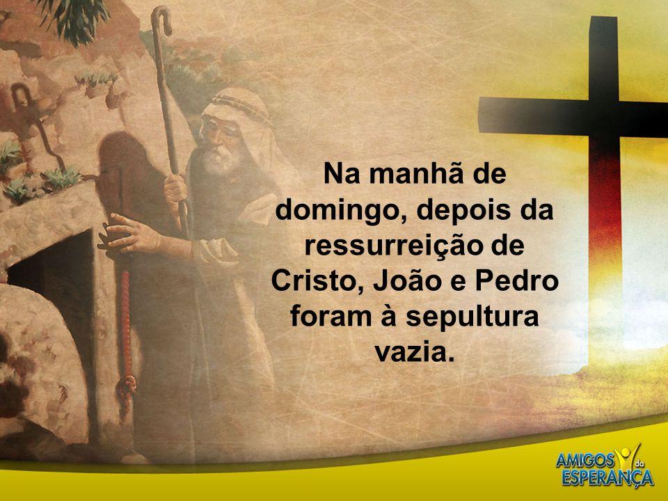 Na manhã de domingo, depois da ressurreição de Cristo, João e Pedro foram à sepultura vazia.