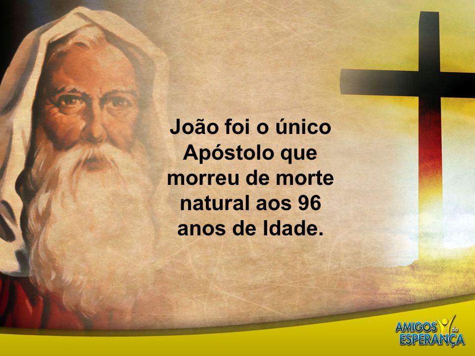 João foi o único Apóstolo que morreu de morte natural aos 96 anos de Idade.