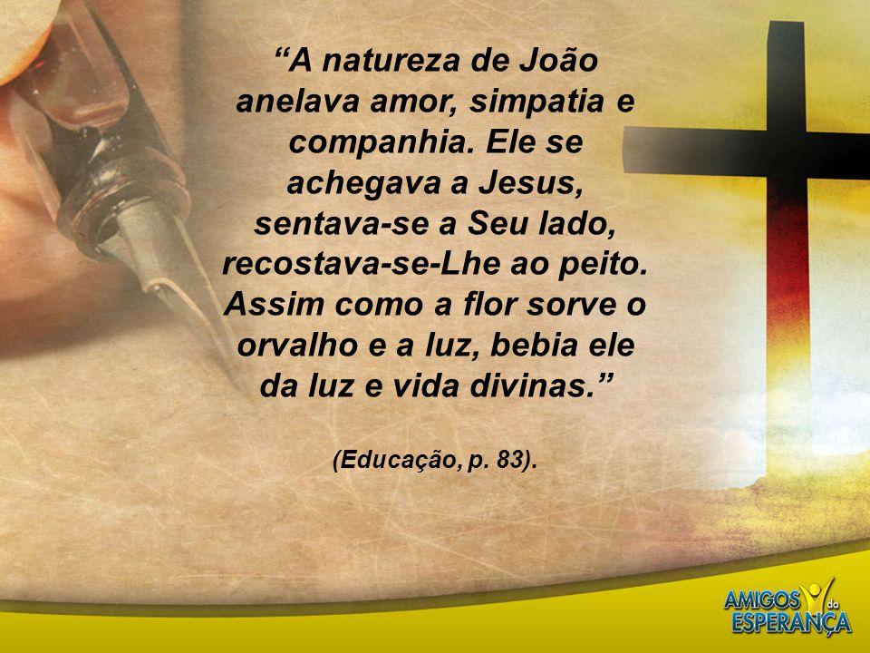 """""""A natureza de João anelava amor, simpatia e companhia. Ele se achegava a Jesus, sentava-se a Seu lado, recostava-se-Lhe ao peito. Assim como a flor s"""