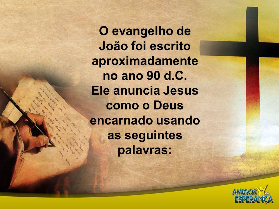 O evangelho de João foi escrito aproximadamente no ano 90 d.C. Ele anuncia Jesus como o Deus encarnado usando as seguintes palavras: