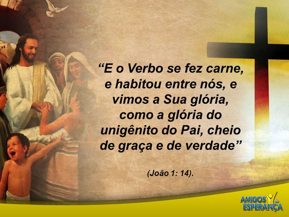 """""""E o Verbo se fez carne, e habitou entre nós, e vimos a Sua glória, como a glória do unigênito do Pai, cheio de graça e de verdade"""" (João 1: 14)."""