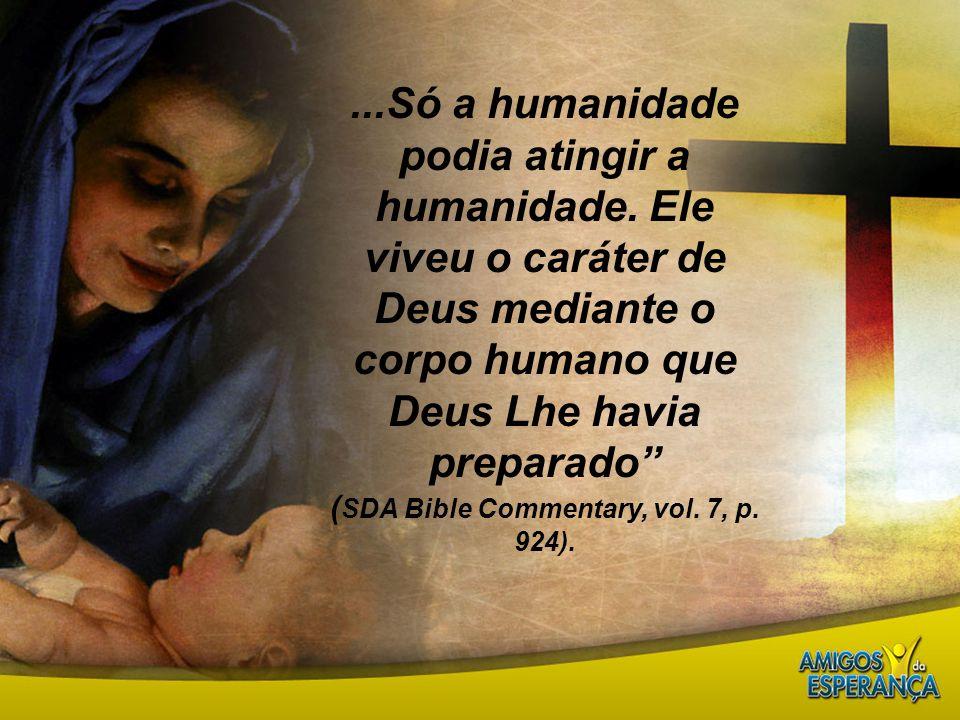 "...Só a humanidade podia atingir a humanidade. Ele viveu o caráter de Deus mediante o corpo humano que Deus Lhe havia preparado"" ( SDA Bible Commentar"