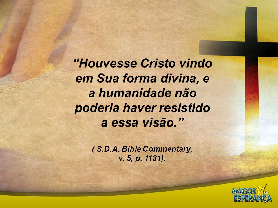 """""""Houvesse Cristo vindo em Sua forma divina, e a humanidade não poderia haver resistido a essa visão."""" ( S.D.A. Bible Commentary, v. 5, p. 1131)."""