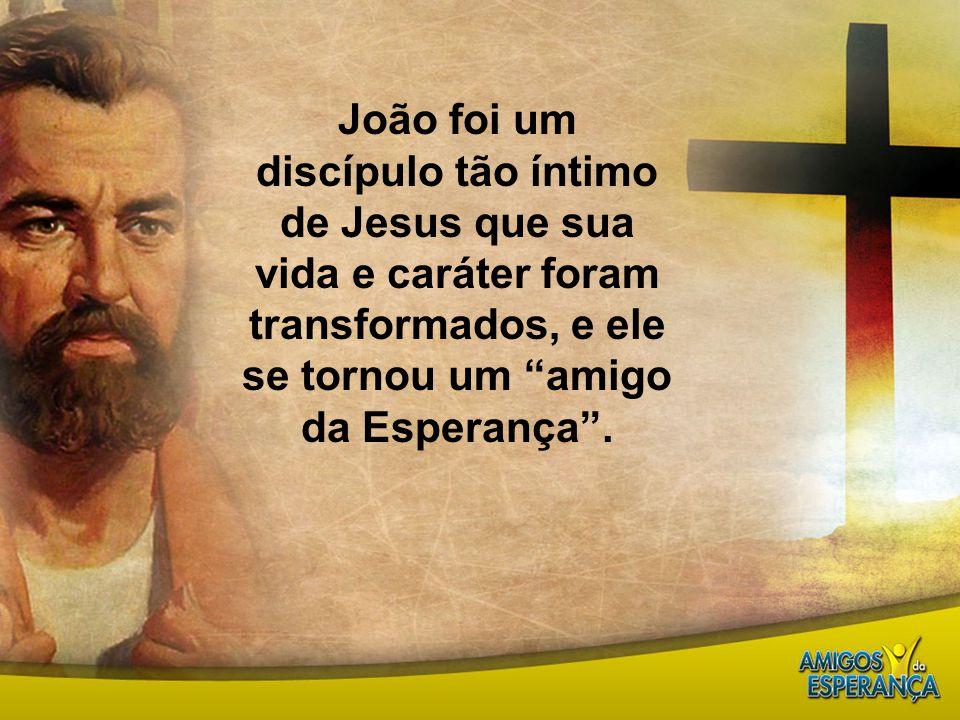 """João foi um discípulo tão íntimo de Jesus que sua vida e caráter foram transformados, e ele se tornou um """"amigo da Esperança""""."""