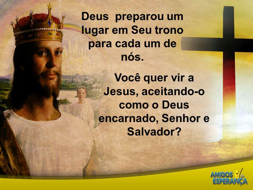 Deus preparou um lugar em Seu trono para cada um de nós. Você quer vir a Jesus, aceitando-o como o Deus encarnado, Senhor e Salvador?