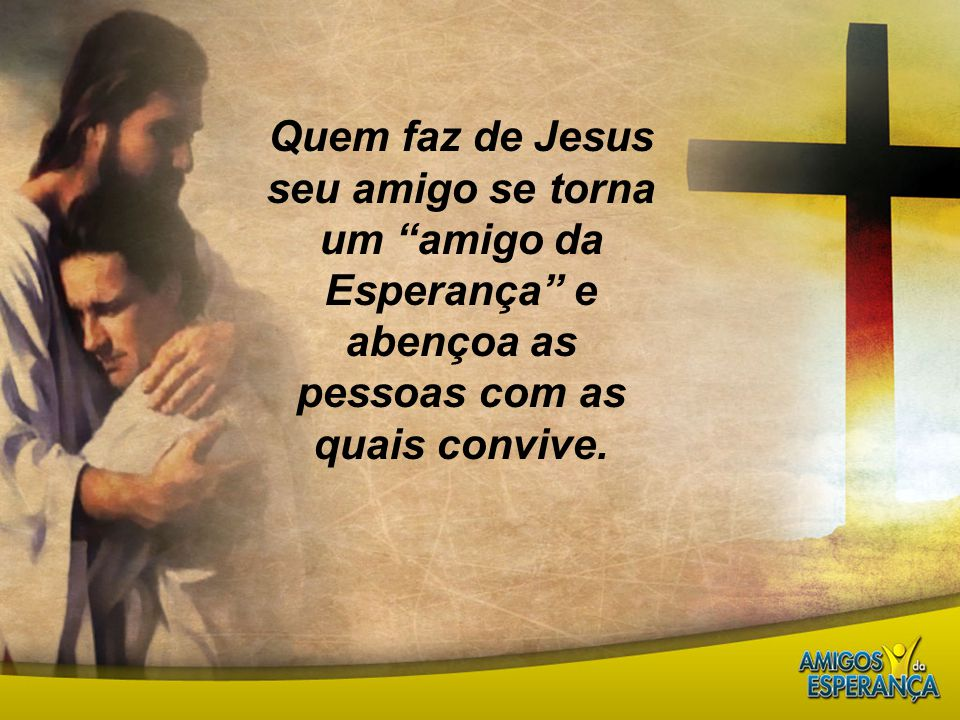 """Quem faz de Jesus seu amigo se torna um """"amigo da Esperança"""" e abençoa as pessoas com as quais convive."""