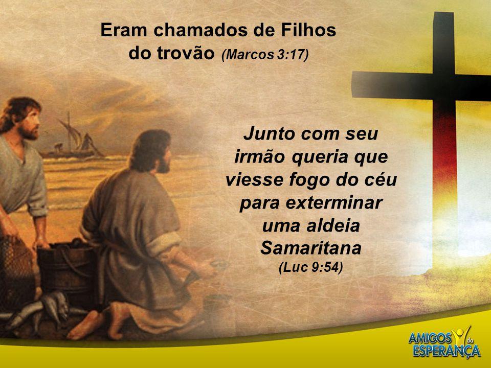 Eram chamados de Filhos do trovão (Marcos 3:17) Junto com seu irmão queria que viesse fogo do céu para exterminar uma aldeia Samaritana (Luc 9:54)