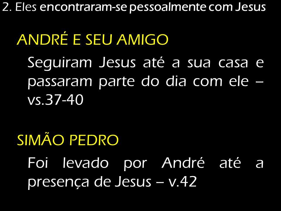 ANDRÉ E SEU AMIGO Seguiram Jesus até a sua casa e passaram parte do dia com ele – vs.37-40 SIMÃO PEDRO Foi levado por André até a presença de Jesus –