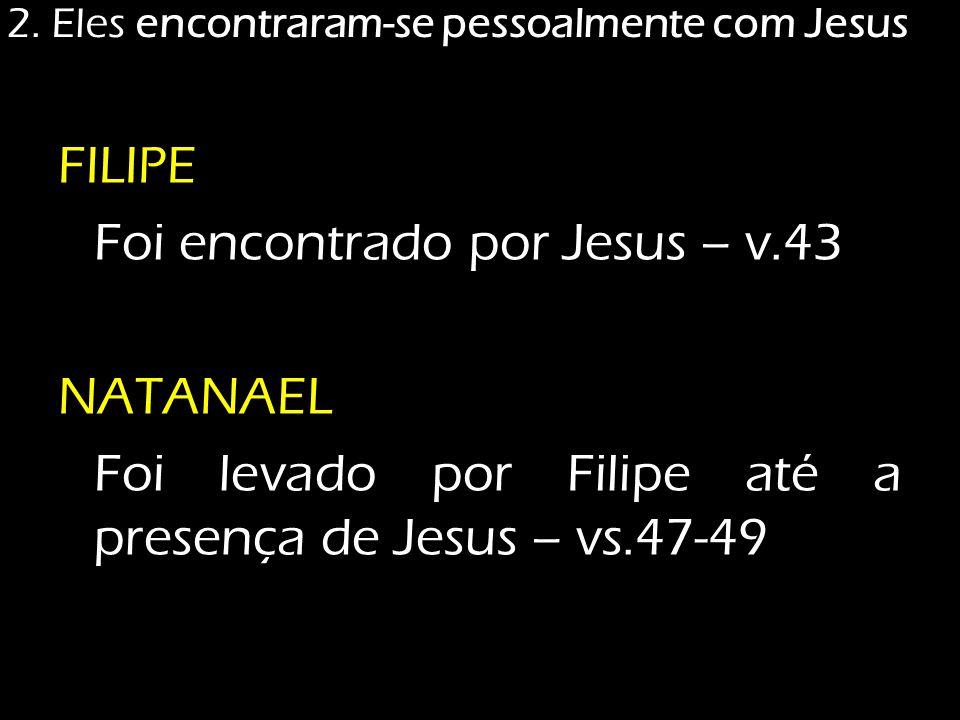 2. Eles encontraram-se pessoalmente com Jesus FILIPE Foi encontrado por Jesus – v.43 NATANAEL Foi levado por Filipe até a presença de Jesus – vs.47-49