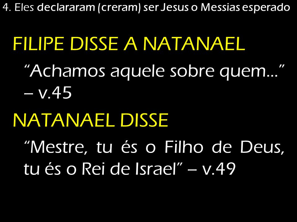"""4. Eles declararam (creram) ser Jesus o Messias esperado FILIPE DISSE A NATANAEL """"Achamos aquele sobre quem..."""" – v.45 NATANAEL DISSE """"Mestre, tu és o"""
