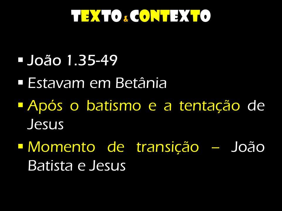 texto & contexto  João 1.35-49  Estavam em Betânia  Após o batismo e a tentação de Jesus  Momento de transição – João Batista e Jesus