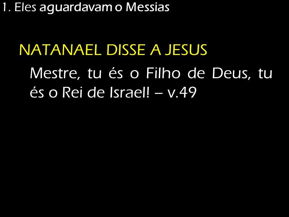 1. Eles aguardavam o Messias NATANAEL DISSE A JESUS Mestre, tu és o Filho de Deus, tu és o Rei de Israel! – v.49
