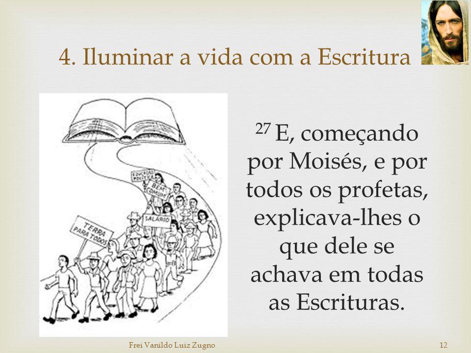 4. Iluminar a vida com a Escritura 27 E, começando por Moisés, e por todos os profetas, explicava-lhes o que dele se achava em todas as Escrituras. Fr