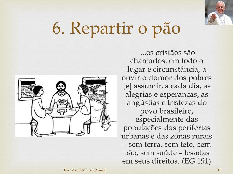 6. Repartir o pão...os cristãos são chamados, em todo o lugar e circunstância, a ouvir o clamor dos pobres [e] assumir, a cada dia, as alegrias e espe