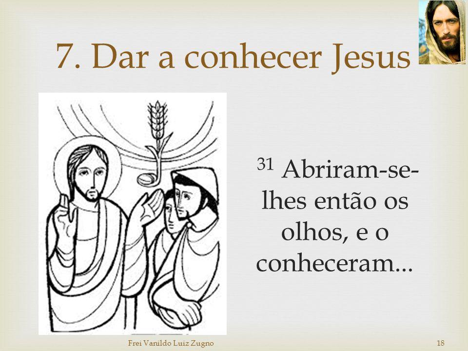 7. Dar a conhecer Jesus 31 Abriram-se- lhes então os olhos, e o conheceram... Frei Vanildo Luiz Zugno 18