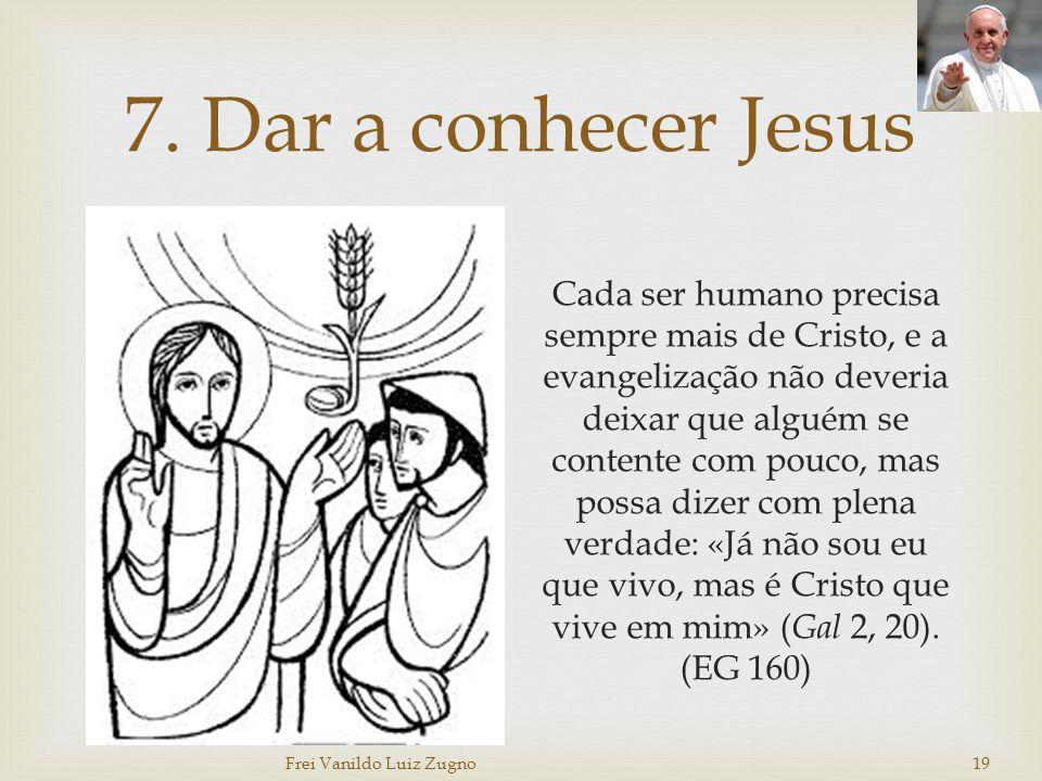 7. Dar a conhecer Jesus Cada ser humano precisa sempre mais de Cristo, e a evangelização não deveria deixar que alguém se contente com pouco, mas poss