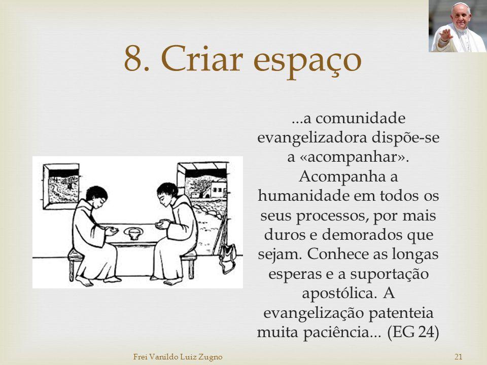 8. Criar espaço...a comunidade evangelizadora dispõe-se a «acompanhar». Acompanha a humanidade em todos os seus processos, por mais duros e demorados