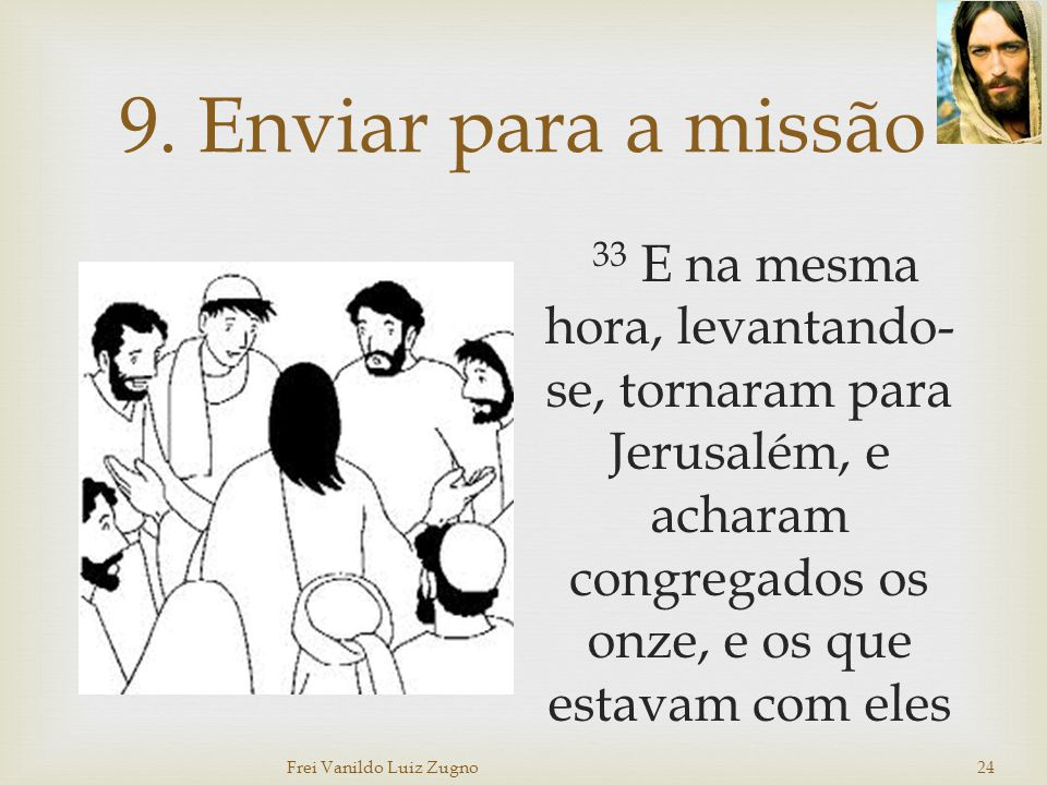9. Enviar para a missão 33 E na mesma hora, levantando- se, tornaram para Jerusalém, e acharam congregados os onze, e os que estavam com eles Frei Van