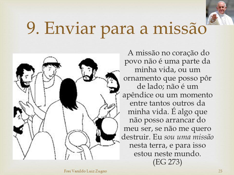 9. Enviar para a missão A missão no coração do povo não é uma parte da minha vida, ou um ornamento que posso pôr de lado; não é um apêndice ou um mome