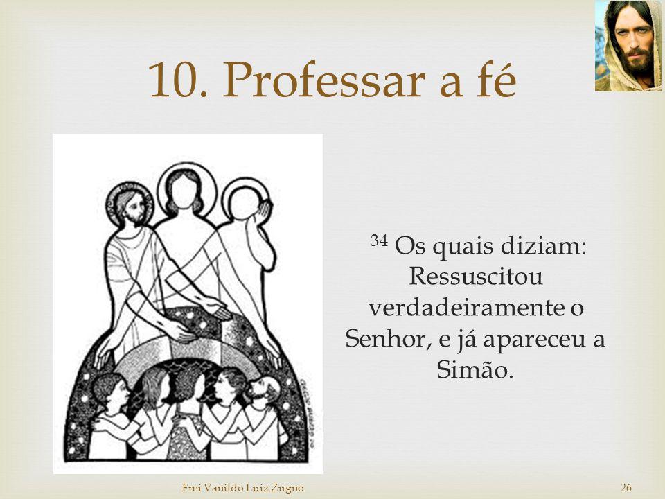 10. Professar a fé 34 Os quais diziam: Ressuscitou verdadeiramente o Senhor, e já apareceu a Simão. Frei Vanildo Luiz Zugno 26