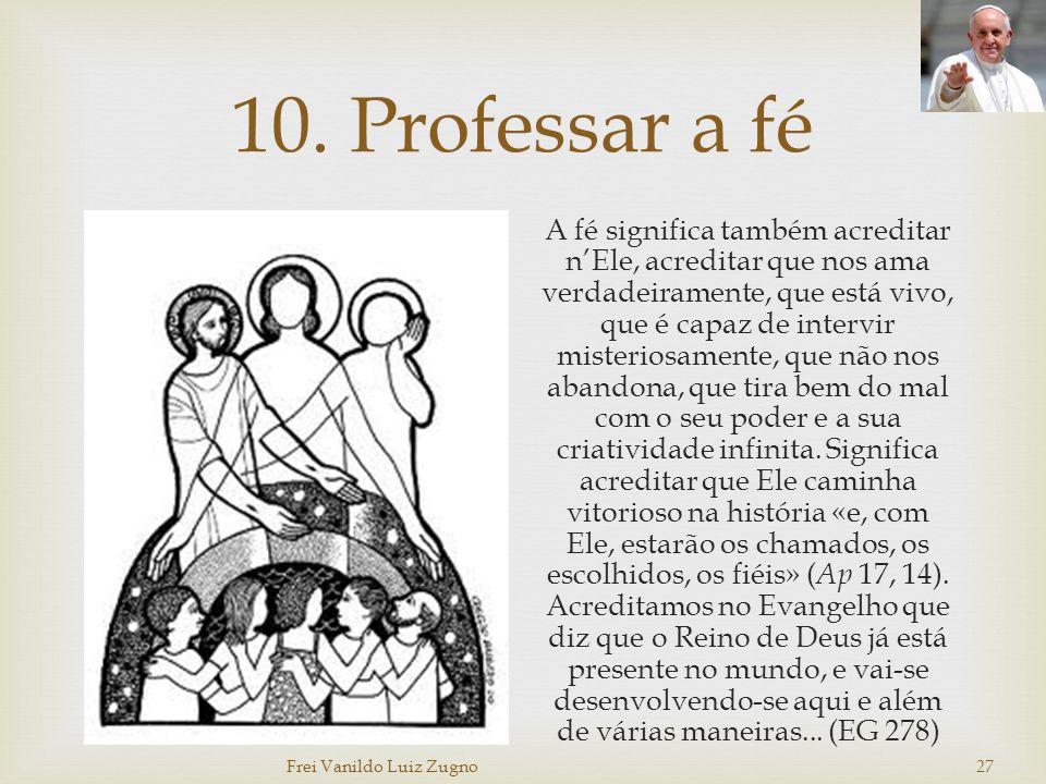 10. Professar a fé A fé significa também acreditar n'Ele, acreditar que nos ama verdadeiramente, que está vivo, que é capaz de intervir misteriosament