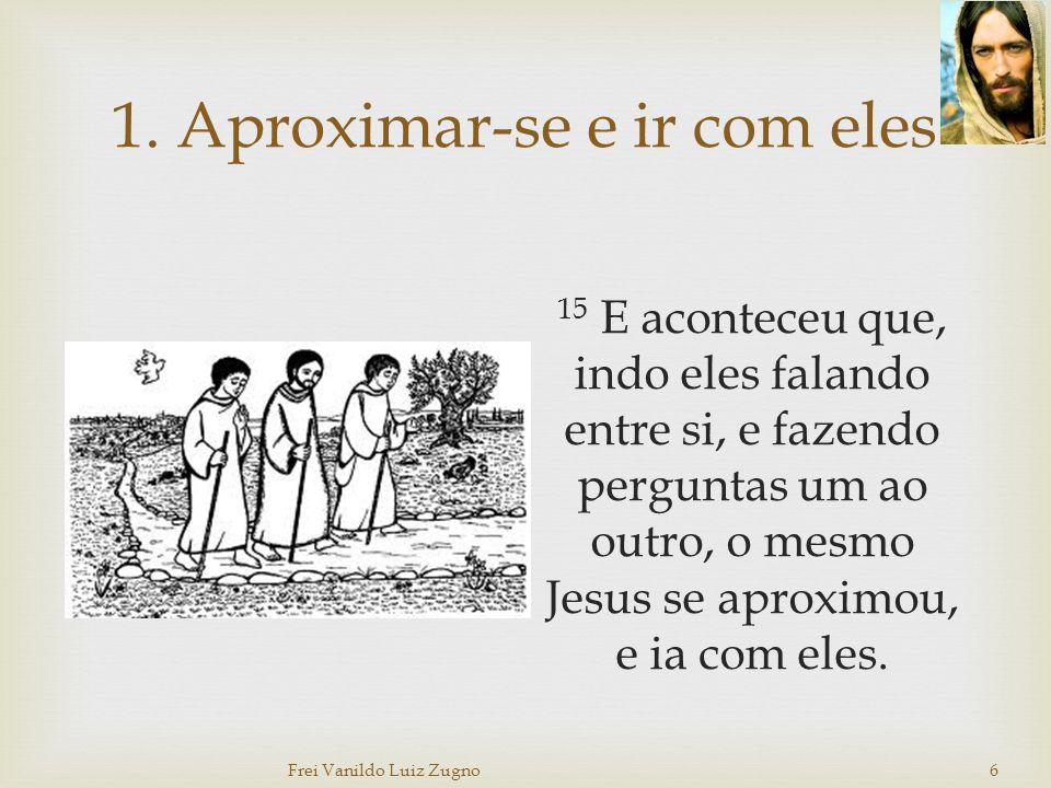 1. Aproximar-se e ir com eles 15 E aconteceu que, indo eles falando entre si, e fazendo perguntas um ao outro, o mesmo Jesus se aproximou, e ia com el