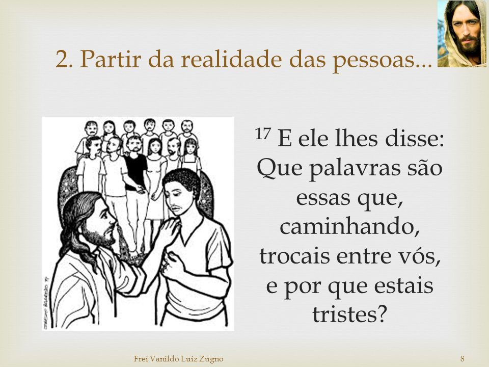 2. Partir da realidade das pessoas... 17 E ele lhes disse: Que palavras são essas que, caminhando, trocais entre vós, e por que estais tristes? Frei V