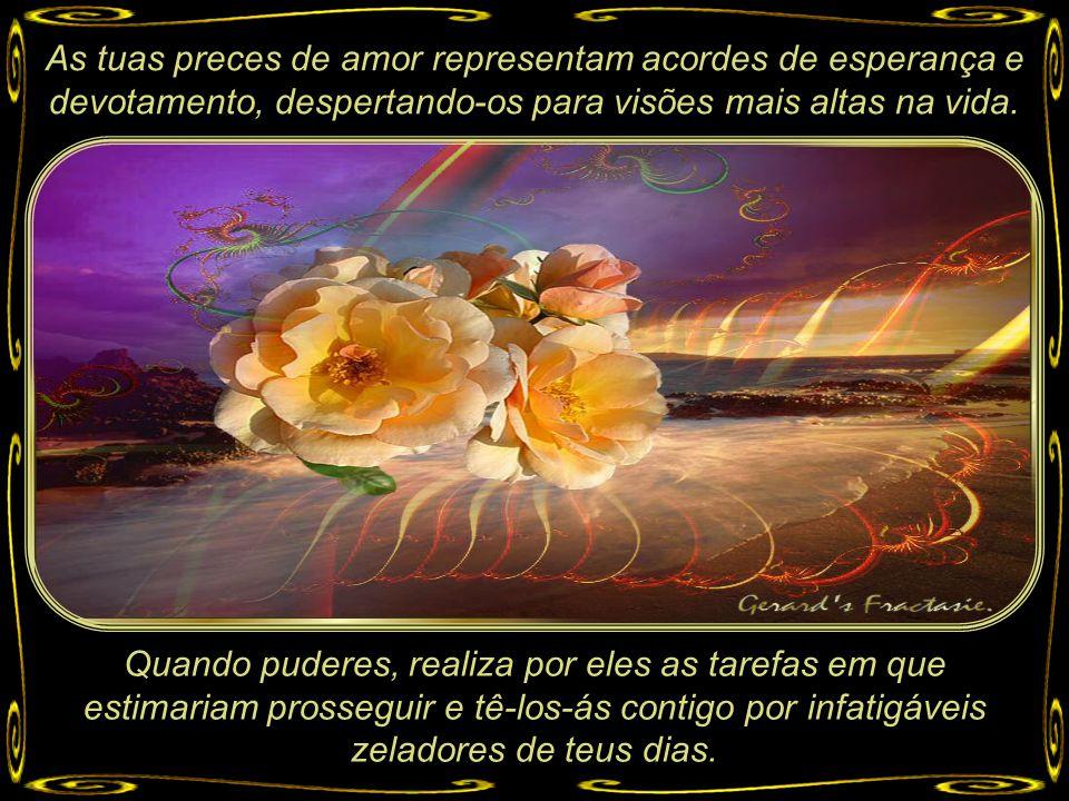 As tuas preces de amor representam acordes de esperança e devotamento, despertando-os para visões mais altas na vida.