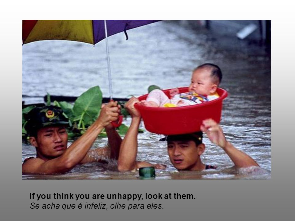 If you think you are unhappy, look at them. Se acha que é infeliz, olhe para eles.