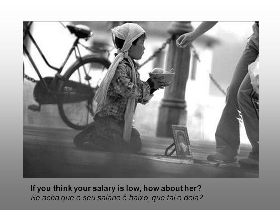If you think your salary is low, how about her? Se acha que o seu salário é baixo, que tal o dela?