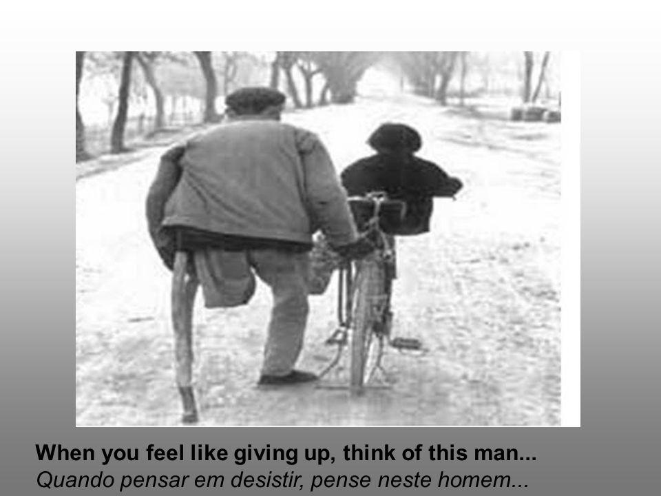 When you feel like giving up, think of this man... Quando pensar em desistir, pense neste homem...