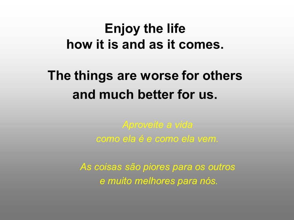 Enjoy the life how it is and as it comes.The things are worse for others and much better for us.