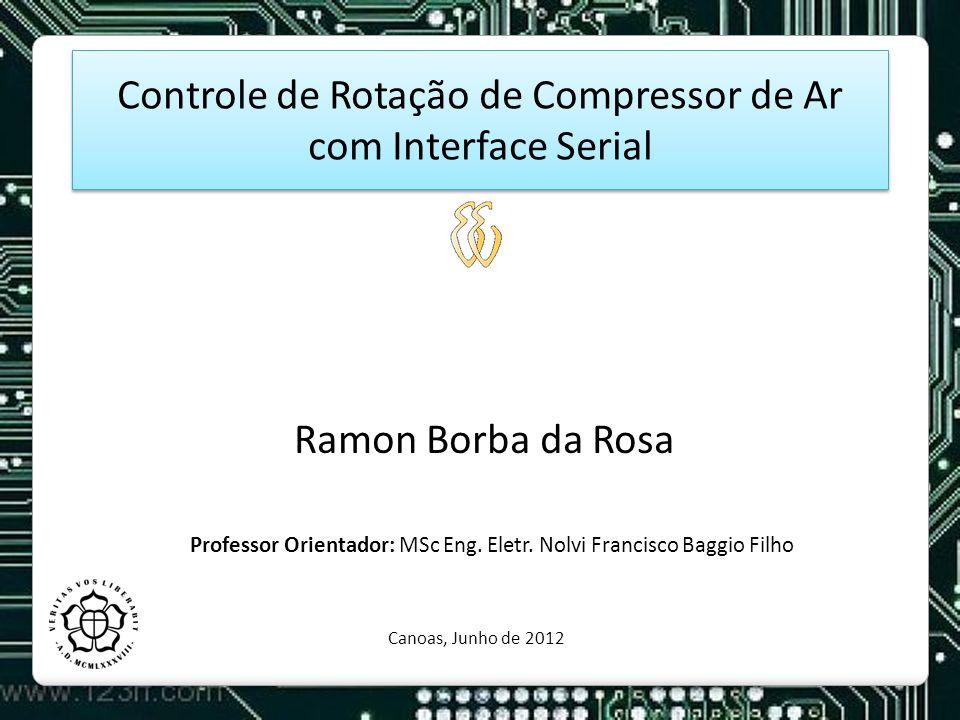 Controle de Rotação de Compressor de Ar com Interface Serial Ramon Borba da Rosa Professor Orientador: MSc Eng. Eletr. Nolvi Francisco Baggio Filho Ca