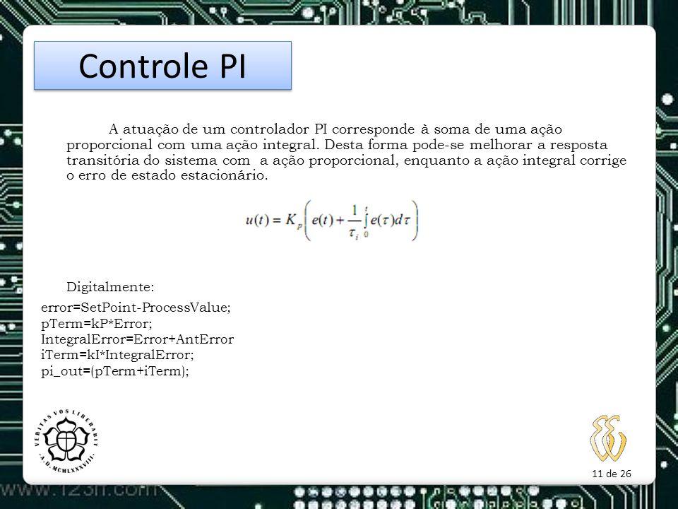 11 de 26 A atuação de um controlador PI corresponde à soma de uma ação proporcional com uma ação integral. Desta forma pode-se melhorar a resposta tra