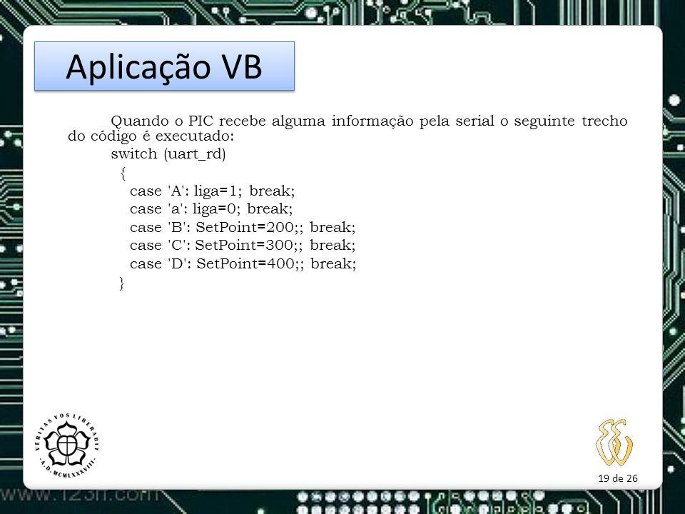 19 de 26 Quando o PIC recebe alguma informação pela serial o seguinte trecho do código é executado: switch (uart_rd) { case 'A': liga=1; break; case '