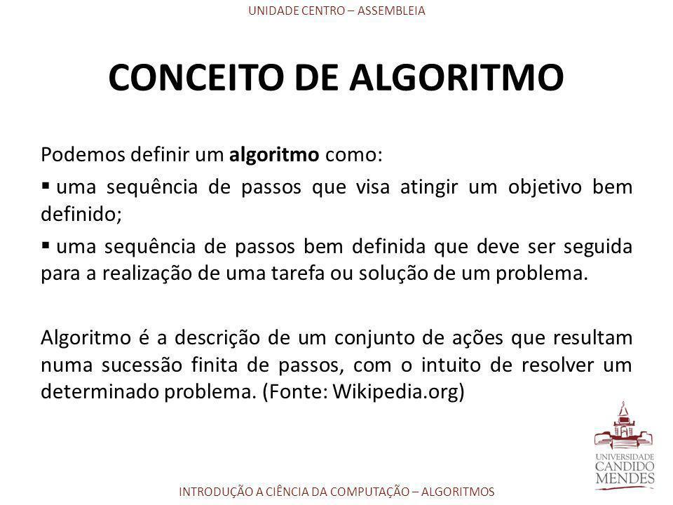 UNIDADE CENTRO – ASSEMBLEIA INTRODUÇÃO A CIÊNCIA DA COMPUTAÇÃO – ALGORITMOS CONCEITO DE ALGORITMO Podemos definir um algoritmo como:  uma sequência d