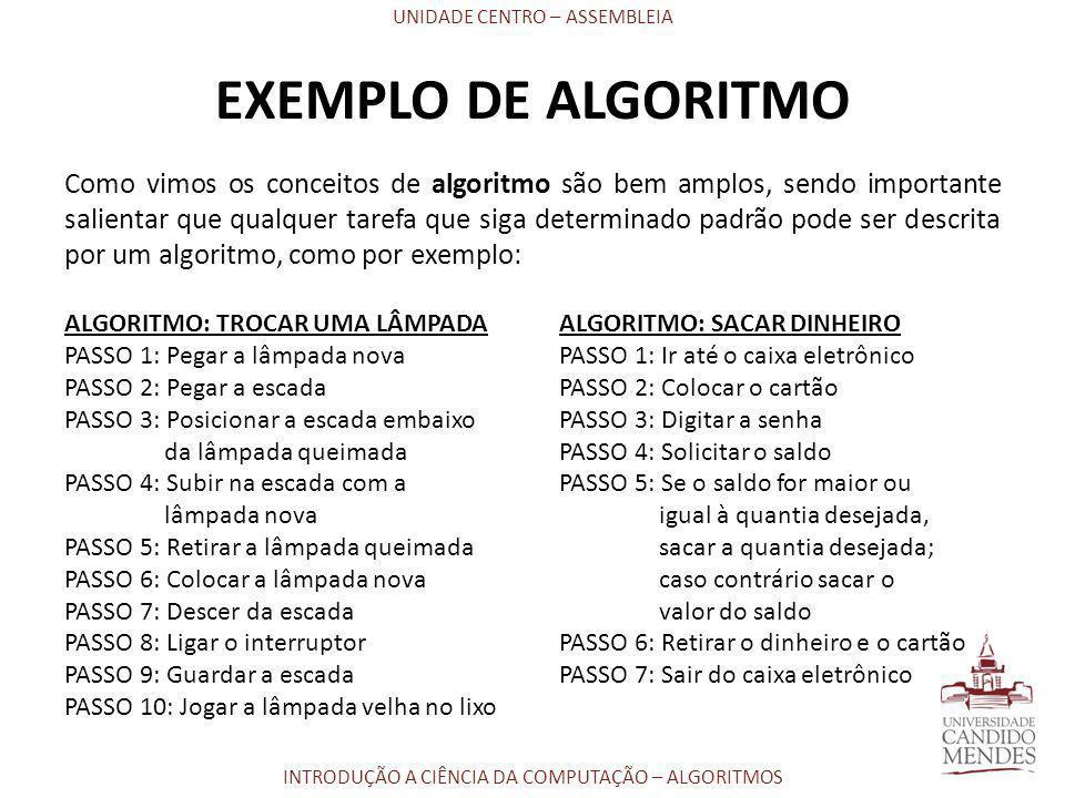 UNIDADE CENTRO – ASSEMBLEIA INTRODUÇÃO A CIÊNCIA DA COMPUTAÇÃO – ALGORITMOS EXEMPLO DE ALGORITMO Como vimos os conceitos de algoritmo são bem amplos,