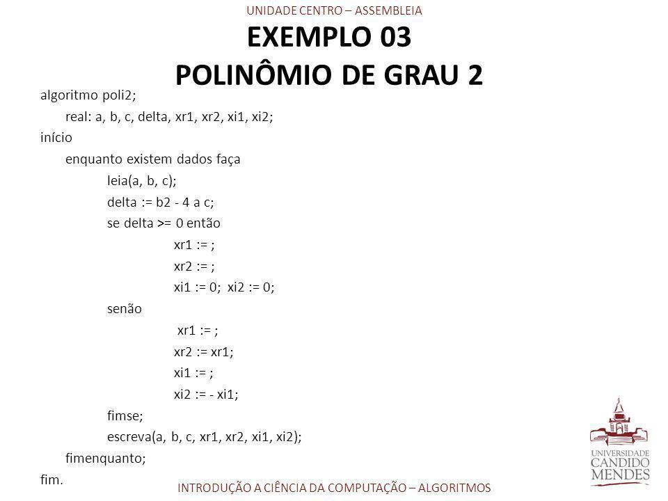 UNIDADE CENTRO – ASSEMBLEIA INTRODUÇÃO A CIÊNCIA DA COMPUTAÇÃO – ALGORITMOS EXEMPLO 03 POLINÔMIO DE GRAU 2 algoritmo poli2; real: a, b, c, delta, xr1,