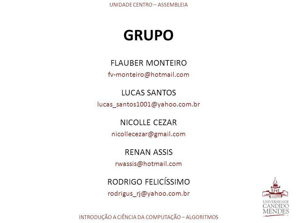 UNIDADE CENTRO – ASSEMBLEIA INTRODUÇÃO A CIÊNCIA DA COMPUTAÇÃO – ALGORITMOS GRUPO FLAUBER MONTEIRO fv-monteiro@hotmail.com LUCAS SANTOS lucas_santos10