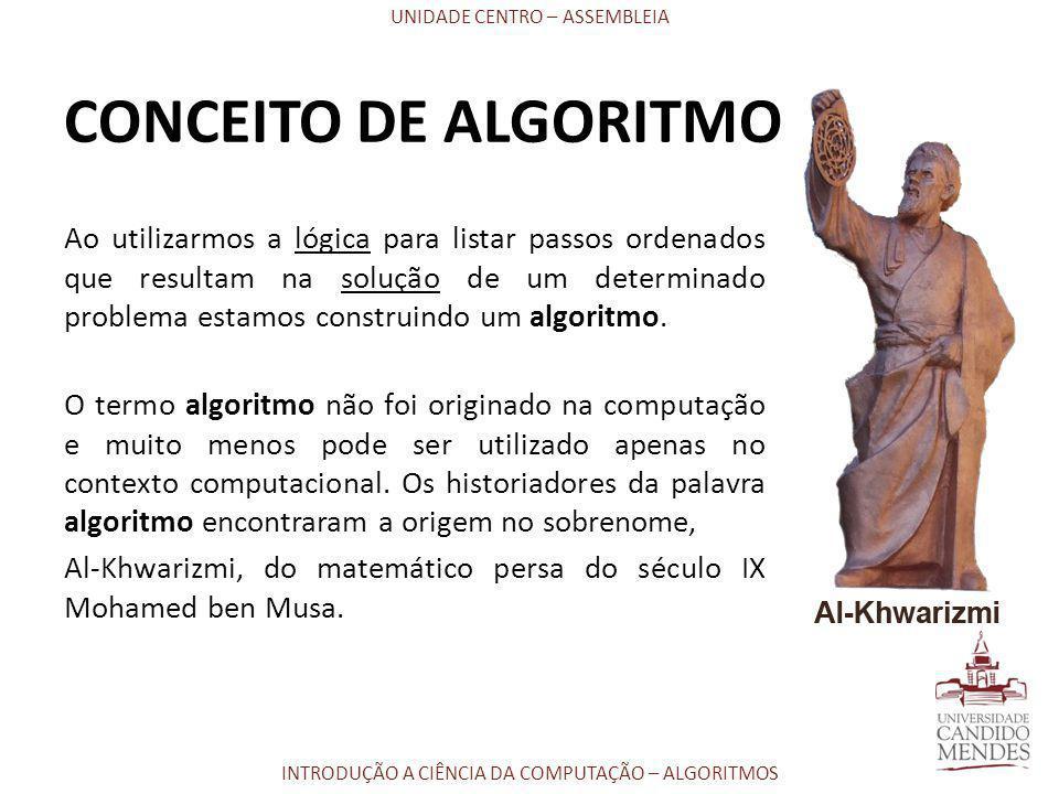 UNIDADE CENTRO – ASSEMBLEIA INTRODUÇÃO A CIÊNCIA DA COMPUTAÇÃO – ALGORITMOS CONCEITO DE ALGORITMO Ao utilizarmos a lógica para listar passos ordenados