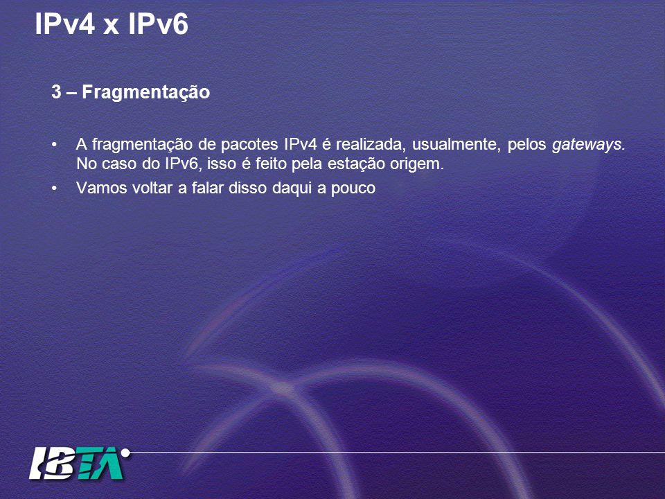 IPv4 x IPv6 3 – Fragmentação A fragmentação de pacotes IPv4 é realizada, usualmente, pelos gateways. No caso do IPv6, isso é feito pela estação origem