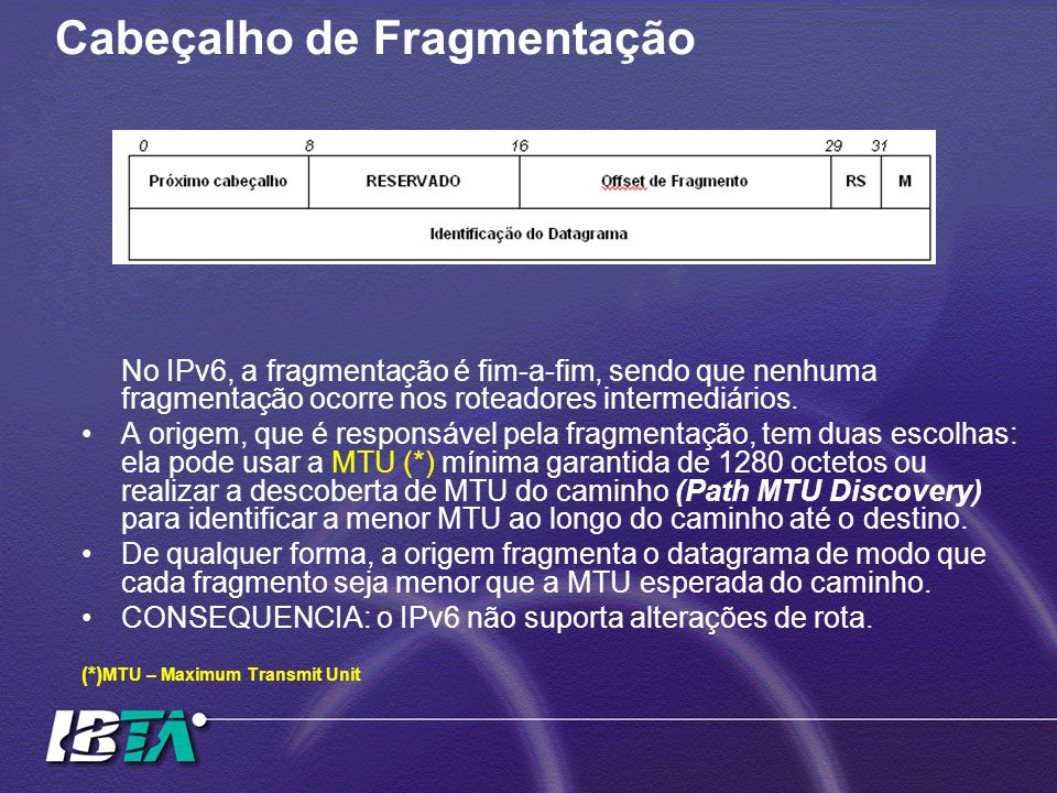 Cabeçalho de Fragmentação No IPv6, a fragmentação é fim-a-fim, sendo que nenhuma fragmentação ocorre nos roteadores intermediários. A origem, que é re