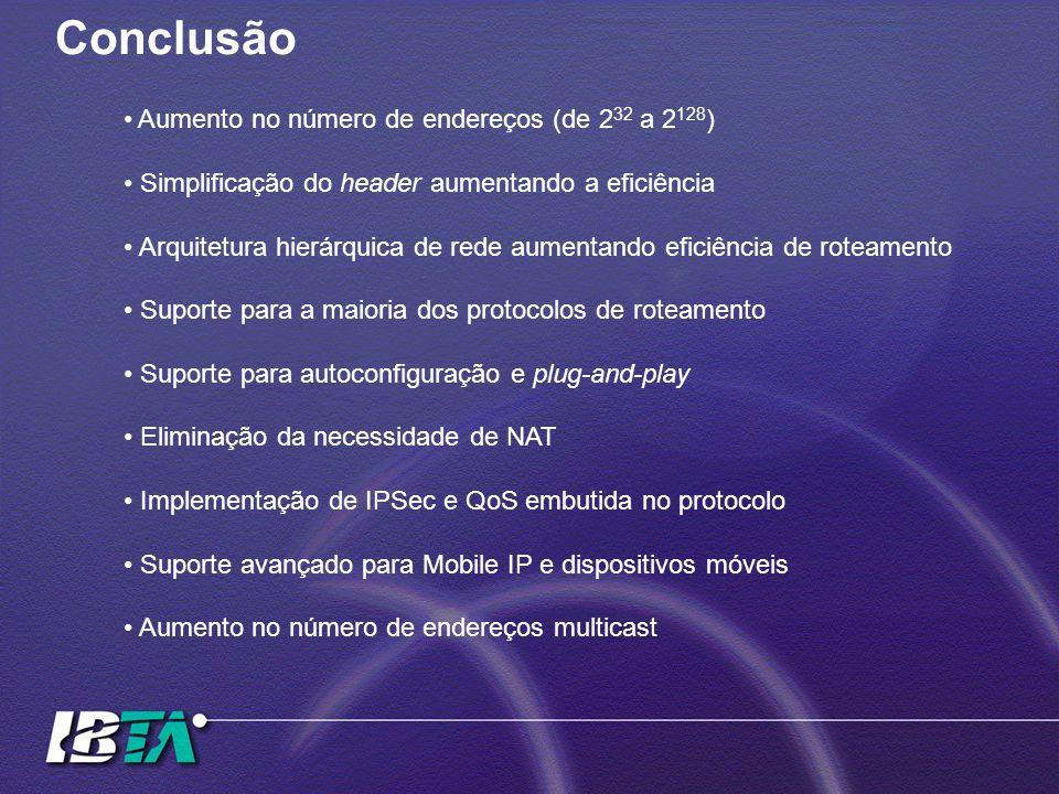 Conclusão Aumento no número de endereços (de 2 32 a 2 128 ) Simplificação do header aumentando a eficiência Arquitetura hierárquica de rede aumentando eficiência de roteamento Suporte para a maioria dos protocolos de roteamento Suporte para autoconfiguração e plug-and-play Eliminação da necessidade de NAT Implementação de IPSec e QoS embutida no protocolo Suporte avançado para Mobile IP e dispositivos móveis Aumento no número de endereços multicast