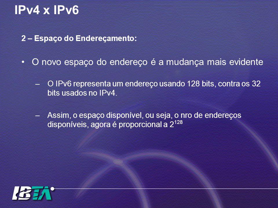 IPv4 x IPv6 2 – Espaço do Endereçamento: O novo espaço do endereço é a mudança mais evidente –O IPv6 representa um endereço usando 128 bits, contra os 32 bits usados no IPv4.