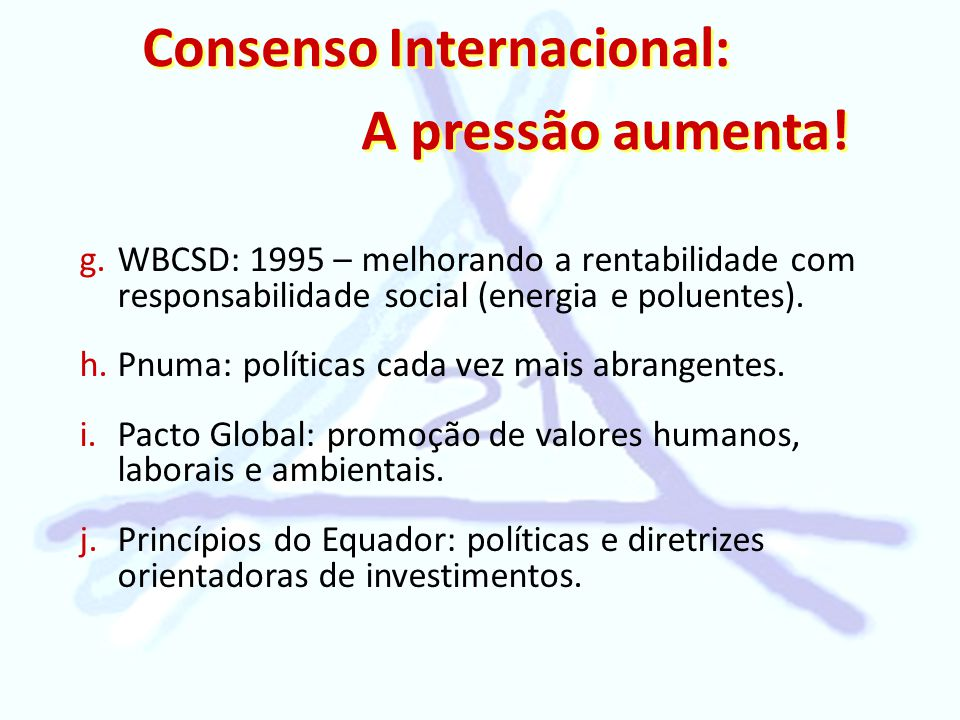 Consenso Internacional: A pressão aumenta! g. g.WBCSD: 1995 – melhorando a rentabilidade com responsabilidade social (energia e poluentes). h. h.Pnuma