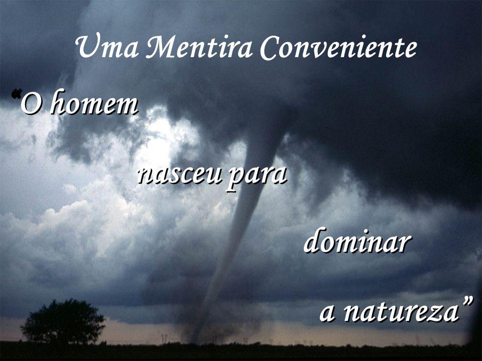 """Uma Mentira Conveniente """"O homem nasceu para dominar a natureza"""" """"O homem nasceu para dominar a natureza"""""""