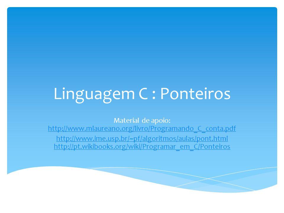 Linguagem C : Ponteiros Material de apoio: http://www.mlaureano.org/livro/Programando_C_conta.pdf http://www.mlaureano.org/livro/Programando_C_conta.p