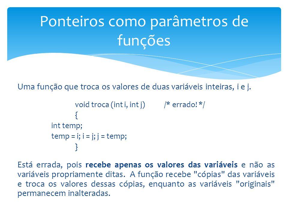 Uma função que troca os valores de duas variáveis inteiras, i e j. void troca (int i, int j) /* errado! */ { int temp; temp = i; i = j; j = temp; } Es