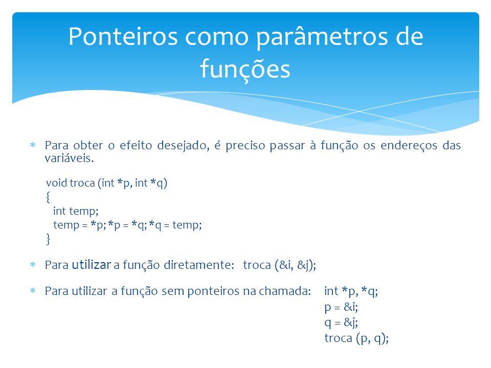  Para obter o efeito desejado, é preciso passar à função os endereços das variáveis. void troca (int *p, int *q) { int temp; temp = *p; *p = *q; *q =